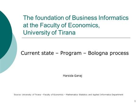 1 The foundation of Business Informatics at the Faculty of Economics, University of Tirana Current state – Program – Bologna process Marsida Ganaj Source: