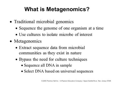 © 2005 Prentice Hall Inc. / A Pearson Education Company / Upper Saddle River, New Jersey 07458 What is Metagenomics?  Traditional microbial genomics 