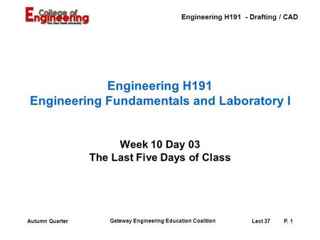 Engineering H191 - Drafting / CAD Gateway Engineering Education Coalition Lect 37P. 1Autumn Quarter Engineering H191 Engineering Fundamentals and Laboratory.
