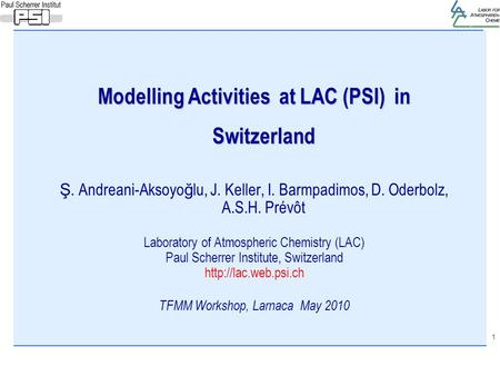 1 Modelling Activities at LAC (PSI) in Switzerland Ş. Andreani-Aksoyo ğ lu, J. Keller, I. Barmpadimos, D. Oderbolz, A.S.H. Prévôt Laboratory of Atmospheric.