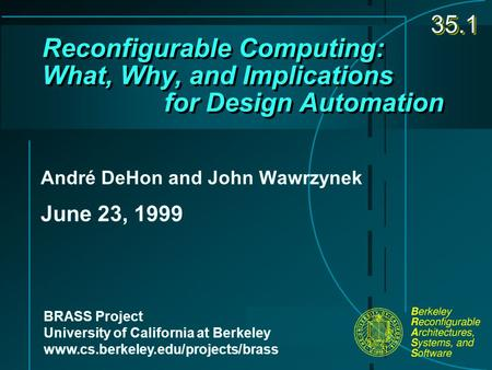 Reconfigurable Computing: What, Why, and Implications for Design Automation André DeHon and John Wawrzynek June 23, 1999 BRASS Project University of California.