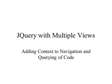JQuery with Multiple Views Adding Context to Navigation and Querying of Code.