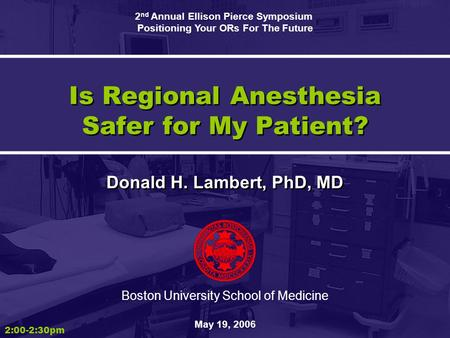 Is Regional Anesthesia Safer for My Patient? Donald H. Lambert, PhD, MD Boston University School of Medicine May 19, 2006 2:00-2:30pm 2 nd Annual Ellison.