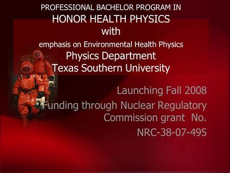 PROFESSIONAL BACHELOR PROGRAM IN HONOR HEALTH PHYSICS with emphasis on Environmental Health Physics Physics Department Texas Southern University Launching.