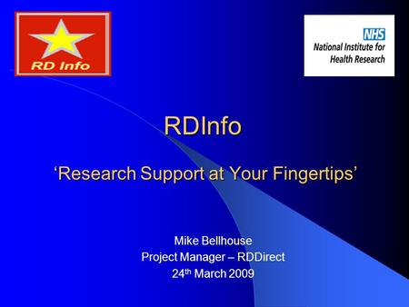 RDInfo 'Research Support at Your Fingertips' Mike Bellhouse Project Manager – RDDirect 24 th March 2009.