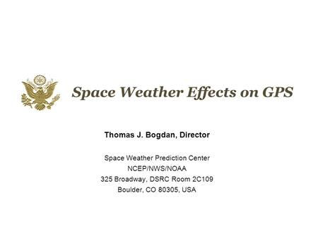 Space Weather Effects on GPS Thomas J. Bogdan, Director Space Weather Prediction Center NCEP/NWS/NOAA 325 Broadway, DSRC Room 2C109 Boulder, CO 80305,