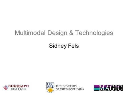 THE UNIVERSITY OF BRITISH COLUMBIA Multimodal Design & <strong>Technologies</strong> Sidney Fels.