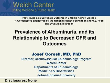 Welch Center Uniting Medicine & Public Health Prevalence of Albuminuria, and its Relationship to Decreased GFR and Outcomes Josef Coresh, MD, PhD Director,