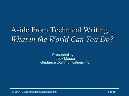 © 2004, Guidance Communications, Inc.1 of 39 Aside From Technical Writing... What in the World Can You Do? Presented by Jack Massa Guidance Communications.