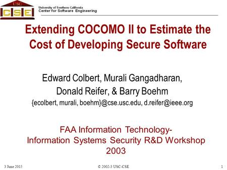 FAA Information Technology- Information Systems Security R&D Workshop 2003 13 June 2015© 2002-3 USC-CSE Extending COCOMO II to Estimate the Cost of Developing.