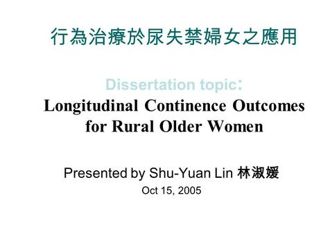 行為治療於尿失禁婦女之應用 Dissertation topic : Longitudinal Continence Outcomes for Rural Older Women Presented by Shu-Yuan Lin 林淑媛 Oct 15, 2005.