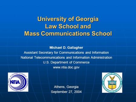 University of Georgia Law School and Mass <strong>Communications</strong> School Michael D. Gallagher Assistant Secretary for <strong>Communications</strong> and Information National Telecommunications.