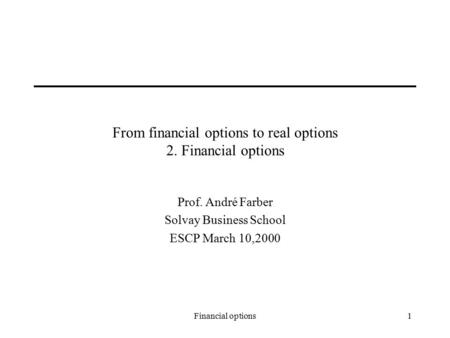 Financial options1 From financial options to real options 2. Financial options Prof. André Farber Solvay Business School ESCP March 10,2000.