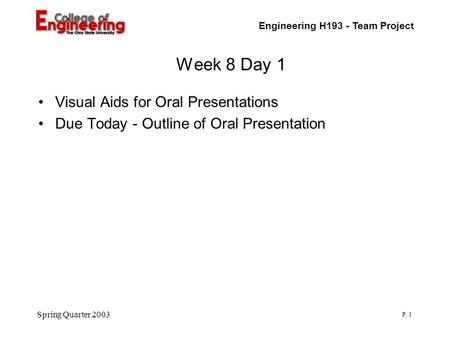 Engineering H193 - Team Project P. 1 Spring Quarter 2003 Week 8 Day 1 Visual Aids for Oral Presentations Due Today - Outline of Oral Presentation.