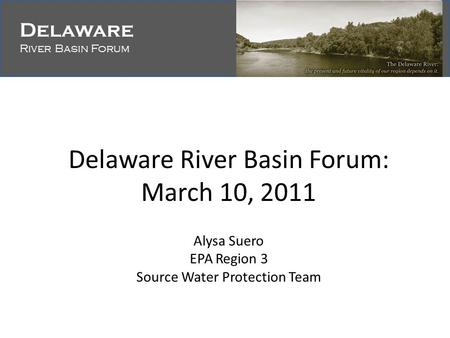 Delaware River Basin Forum Delaware River Basin Forum Delaware River Basin Forum: March 10, 2011 Alysa Suero EPA Region 3 Source Water Protection Team.