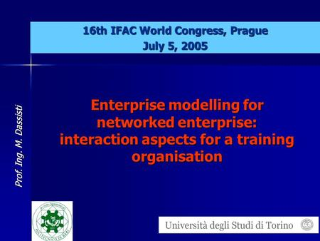 Prof. Ing. M. Dassisti Enterprise modelling for networked enterprise: interaction aspects for a training organisation 16th IFAC World Congress, Prague.