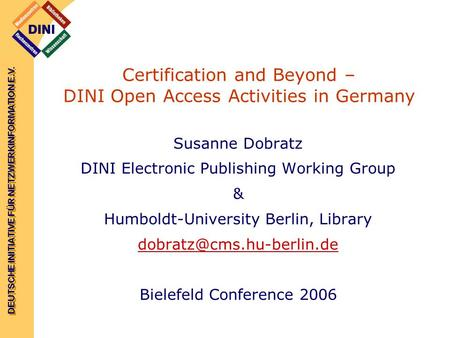 DEUTSCHE INITIATIVE FÜR NETZWERKINFORMATION E.V. Certification and Beyond – DINI Open Access Activities in Germany Susanne Dobratz DINI Electronic Publishing.