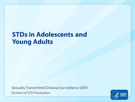STDs in Adolescents and Young Adults Sexually Transmitted Disease Surveillance 2009 Division of STD Prevention.