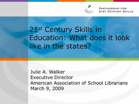 21 st Century Skills in Education: What does it look like in the states? Julie A. Walker Executive Director American Association of School Librarians March.