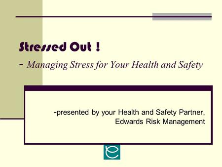 Stressed Out ! - Managing Stress for Your Health and Safety - presented by your Health and Safety Partner, Edwards Risk Management.