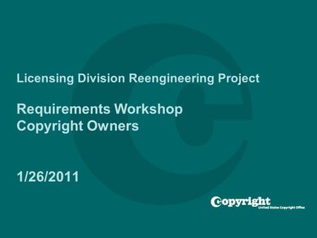 Licensing Division Reengineering Project Requirements Workshop Copyright Owners 1/26/2011.