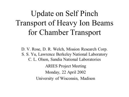 Update on Self Pinch Transport of Heavy Ion Beams for Chamber Transport D. V. Rose, D. R. Welch, Mission Research Corp. S. S. Yu, Lawrence Berkeley National.
