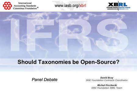Should Taxonomies be Open-Source? Panel Debate David Bray IASC Foundation Contracts Coordinator Michal Piechocki IASC Foundation XBRL Team.
