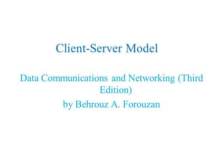 Client-Server Model Data Communications and Networking (Third Edition) by Behrouz A. Forouzan.