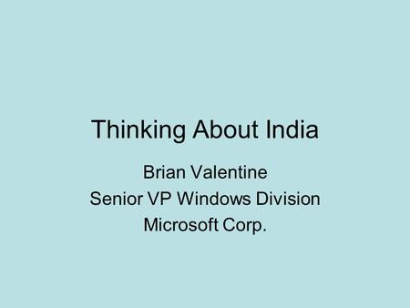 Thinking About India Brian Valentine Senior VP Windows Division Microsoft Corp.