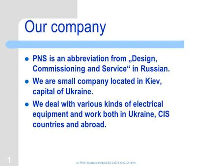 "(c) PNS / Autozavodskaya 24/2, 04074, Kiev, Ukraine 1 Our company PNS is an abbreviation from ""Design, Commissioning and Service"" in Russian. We are small."