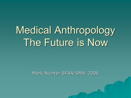 Medical Anthropology The Future is Now Mark Nichter SFAA/SMA 2006.
