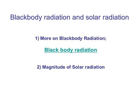 Blackbody radiation and solar radiation 1)More on Blackbody Radiation; Black body radiation 2) Magnitude of Solar radiation.