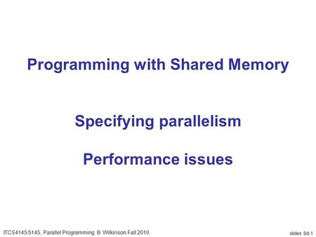 Slides 8d-1 Programming with Shared Memory Specifying parallelism Performance issues ITCS4145/5145, Parallel Programming B. Wilkinson Fall 2010.