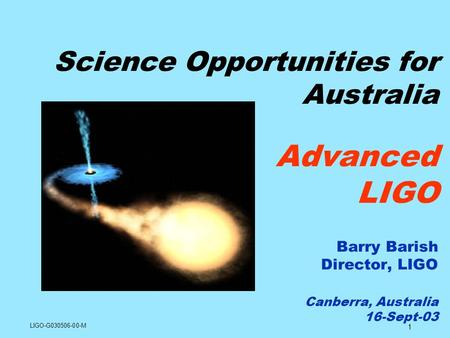 1 Science Opportunities for Australia Advanced LIGO Barry Barish Director, LIGO Canberra, Australia 16-Sept-03 LIGO-G030506-00-M.