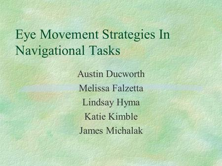 Eye Movement Strategies In Navigational Tasks Austin Ducworth Melissa Falzetta Lindsay Hyma Katie Kimble James Michalak.