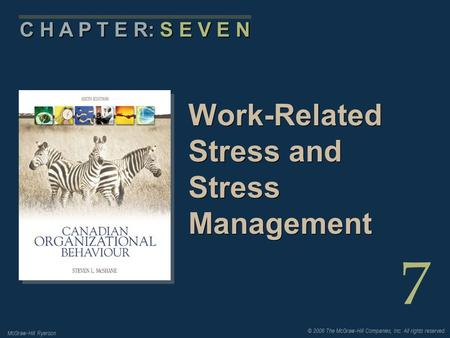 © 2006 The McGraw-Hill Companies, Inc. All rights reserved. McGraw-Hill Ryerson 7 C H A P T E R: S E V E N Work-Related Stress and Stress Management.