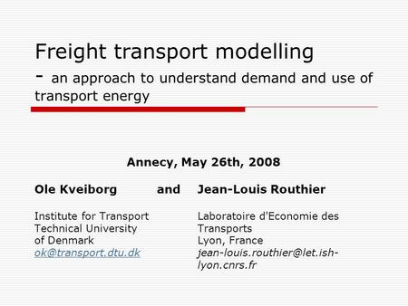 Freight transport modelling - an approach to understand demand and use of transport energy Annecy, May 26th, 2008 Ole Kveiborg and Jean-Louis Routhier.