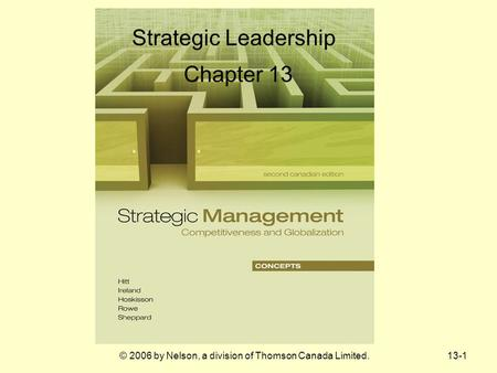 13-1© 2006 by Nelson, a division of Thomson Canada Limited. Strategic Leadership Chapter 13.