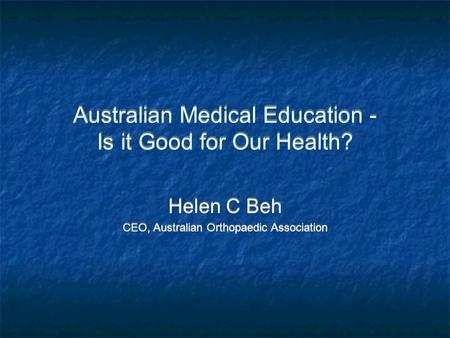 Australian Medical Education - Is it Good for Our Health? Helen C Beh CEO, Australian Orthopaedic Association Helen C Beh CEO, Australian Orthopaedic Association.