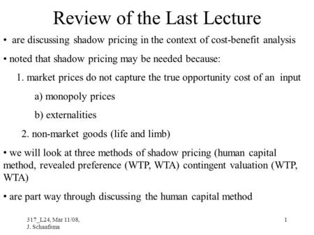 317_L24, Mar 11/08, J. Schaafsma 1 Review of the Last Lecture are discussing shadow pricing in the context of cost-benefit analysis noted that shadow pricing.