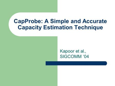 CapProbe: A Simple and Accurate Capacity Estimation Technique Kapoor et al., SIGCOMM '04.
