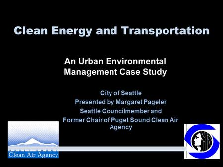 Clean Energy and Transportation City of Seattle Presented by Margaret Pageler Seattle Councilmember and Former Chair of Puget Sound Clean Air Agency An.