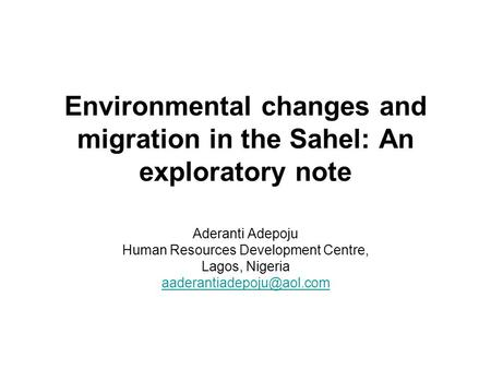Environmental changes and migration in the Sahel: An exploratory note Aderanti Adepoju Human Resources Development Centre, Lagos, Nigeria