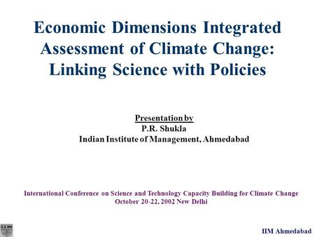 IIM Ahmedabad Economic Dimensions Integrated Assessment of Climate Change: Linking Science with Policies Presentation by P.R. Shukla Indian Institute of.