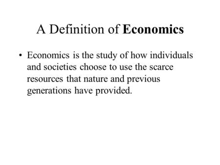 A Definition of Economics Economics is the study of how individuals and societies choose to use the scarce resources that nature and previous generations.