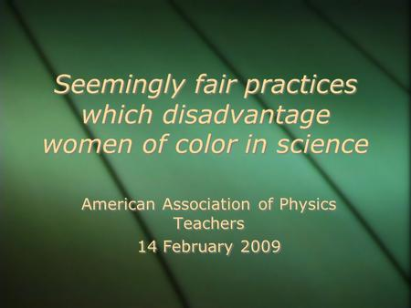 Seemingly fair practices which disadvantage women of color in science American Association of Physics Teachers 14 February 2009 American Association of.