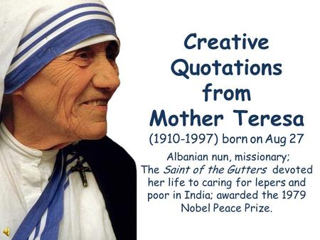Creative Quotations from Mother Teresa (1910-1997) born on Aug 27 Albanian nun, missionary; The Saint of the Gutters devoted her life to caring for lepers.
