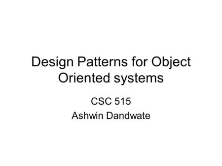 Design Patterns for Object Oriented systems CSC 515 Ashwin Dandwate.