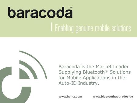 Baracoda is the Market Leader Supplying Bluetooth ® Solutions for Mobile Applications in the Auto-ID Industry. www.hantz.comwww.hantz.com www.bluetoothupgrades.dewww.bluetoothupgrades.de.
