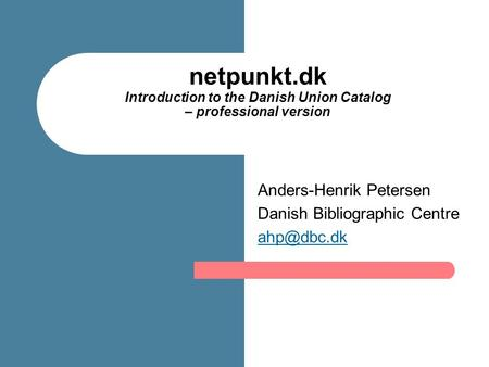 Netpunkt.dk Introduction to the Danish Union Catalog – professional version Anders-Henrik Petersen Danish Bibliographic Centre